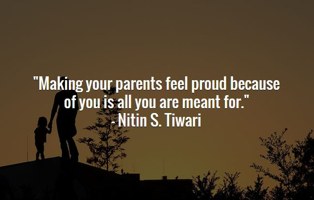 """Making your parents feel proud because of you is all you are meant for."""