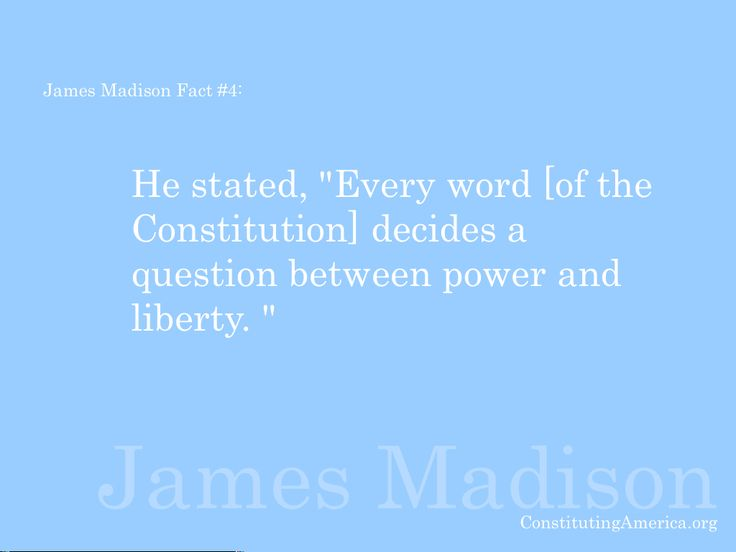 "James Madison Fact #4: He said, ""Every word [of the Constitution] decides a question between power and liberty."""
