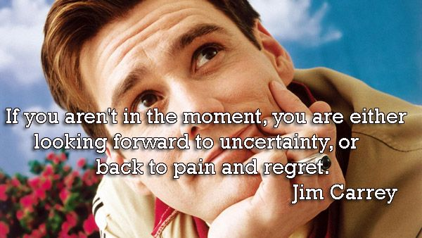 If you aren't in the moment, you are either looking forward to uncertainty, or back to pain and regret. - Jim Carrey Quotes