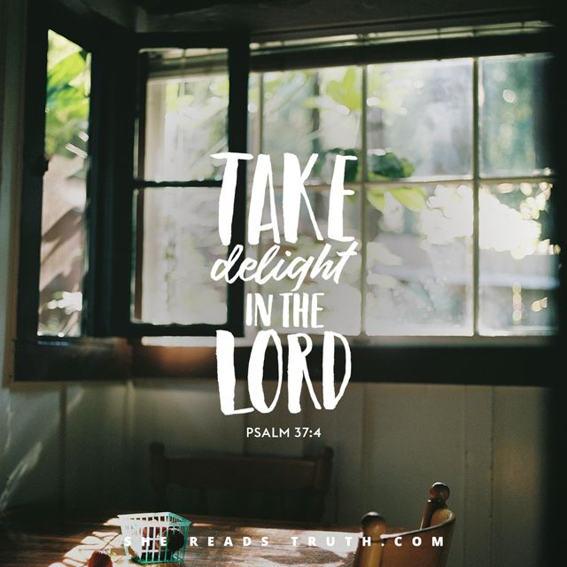 Trust in the Lord and do what is good; dwell in the land and live securely. Take delight in the Lord, and He will give you your heart's desires. —Psalm 37:3-4