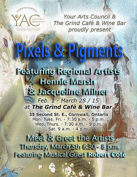 Poster for Pixels & Pigments, a current Art Exhibit & Sale I am participating in with Regional Artist Hennie Marsh in Downtown Cornwall, Ontario through the month of March.