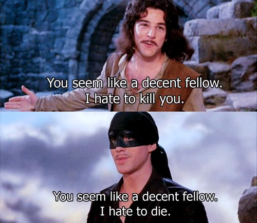 Hello my name is Inigo Montoya. You killed my father. Prepare to die. - Princess Bride