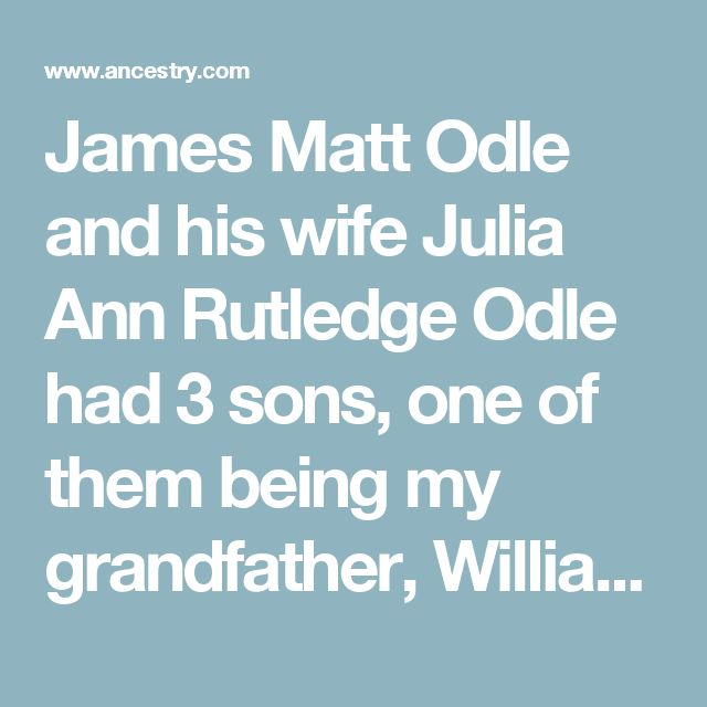 James Matt Odle and his wife Julia Ann Rutledge Odle had 3 sons, one of them being my grandfather, William Yancey Odle, born in 1861 in Burkesville