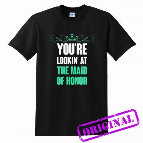 YOU+ARE+LOOKING+AT+THE+MAID+OF+HONOR+for+shirt+black,+tshirt+black+unisex+adult