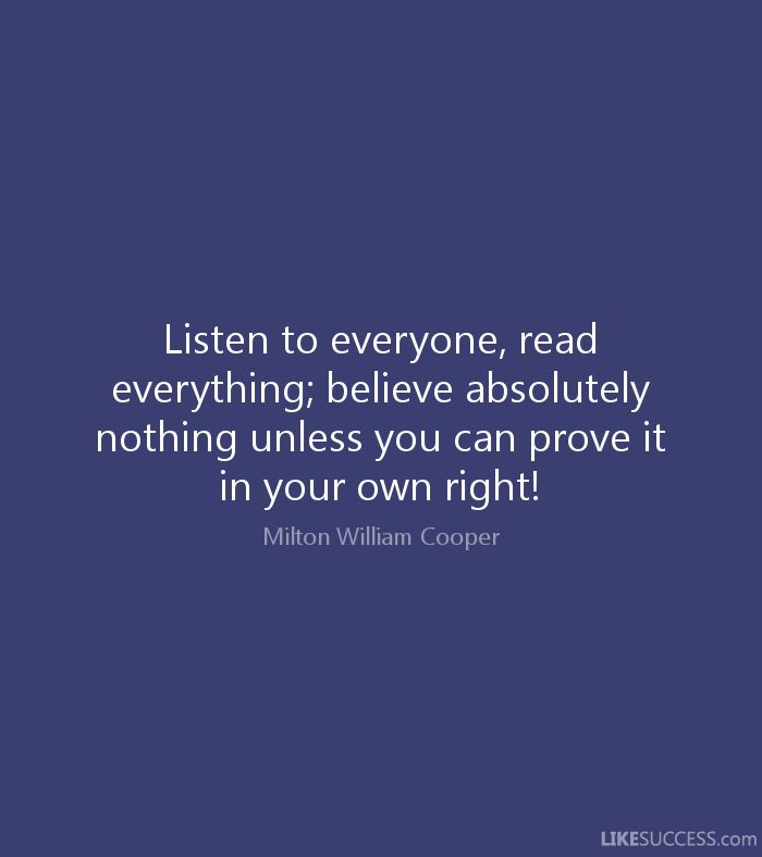 Listen to everyone, read everything; believe absolutely nothing unless you can prove it in your own right! - Milton William Cooper