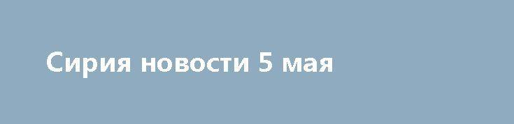 Сирия новости 5 мая http://rusdozor.ru/2017/05/05/siriya-novosti-5-maya/  7:00  Правительственные войска перешли в контратаку в районе города Дейр эз-Зор almasdarnews.com / Leith Fadel Сирия, 5 мая. Правительственные войска перешли в контратаку в районе города Дейр эз-Зор, уничтожен командующий ССА Малек Хасан Масальмех. Об этом сообщает военный источник ...