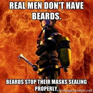 Real men don't have beards.  Beards stop their masks sealing properly.  | Firefighter