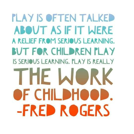 Play is often talked about as if it were a relief from serious learning. But for children, play IS serious learning. Play is really the work of childhood. Fred Rogers.