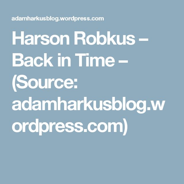 Harson Robkus – Back in Time – (Source: adamharkusblog.wordpress.com)