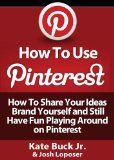 How To Use Pinterest – How To Share Your Ideas, Brand Yourself and Have Fun Playing Around on Pinterest