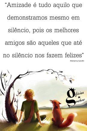 """Oficina de Sonhos: """"Amizade é tudo aquilo que demonstramos mesmo em silêncio, pois os melhores amigos são aqueles que até no silêncio nos fazem felizes."""" __Mahatma Gandhi"""