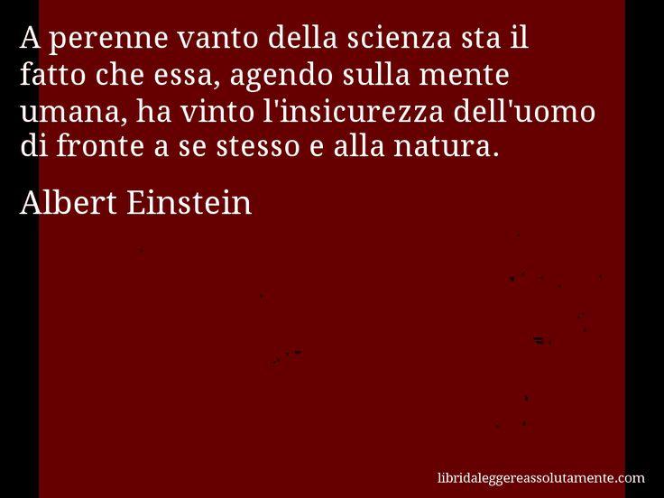 Aforisma di Albert Einstein , A perenne vanto della scienza sta il fatto che essa, agendo sulla mente umana, ha vinto l'insicurezza dell'uomo di fronte a se stesso e alla natura.