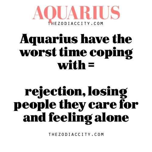 Aquarius have the worst time coping with = rejection, losing people they care for and feeling alone