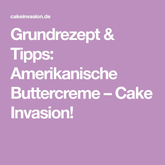 Grundrezept & Tipps: Amerikanische Buttercreme – Cake Invasion!