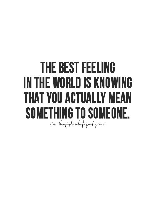 And the worst feeling is feeling like you don't mean anything to someone whom you wish you did