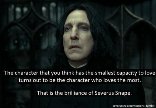 """The character that you think has the smallest capacity to love turns out to be the character who loves the most. That is the brilliance of Severus Snape."" - Harry Potter"