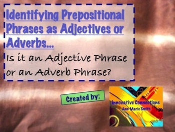 31 Slides on Power Point File of Sentences containing sentences for students to identify the prepositional phrases, both adjectives and adverbs. ...Power Point