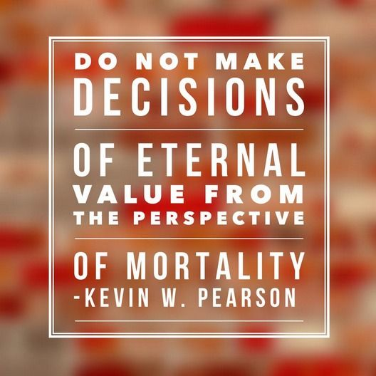 """""""Do not make decisions of eternal value from the perspective of mortality."""" -Kevin W. Pearson"""