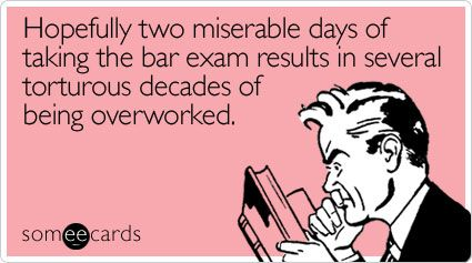 Hopefully two miserable days of taking the bar exam results in several torturous decades of being overworked.