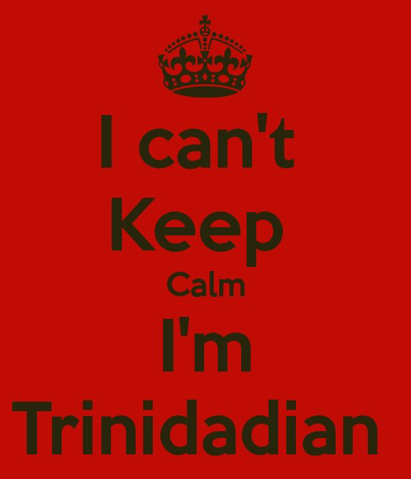 I can't  Keep  Calm I'm Trinidadian