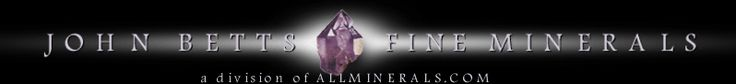 John Betts - Fine Minerals, a division of ALLMINERALS.COM dealer of Mineral Specimens, Crystals, Gemstones for Rockshops, Rockhounds, Collectors and Mineral Clubs with Articles on Mineral Collecting, Mineral Locations, Mineral Research, Mineral History, Earth Sciences, Geology