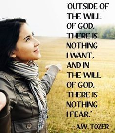 Outside the will of God, there is nothing I want, and in the will of God there is nothing I fear.