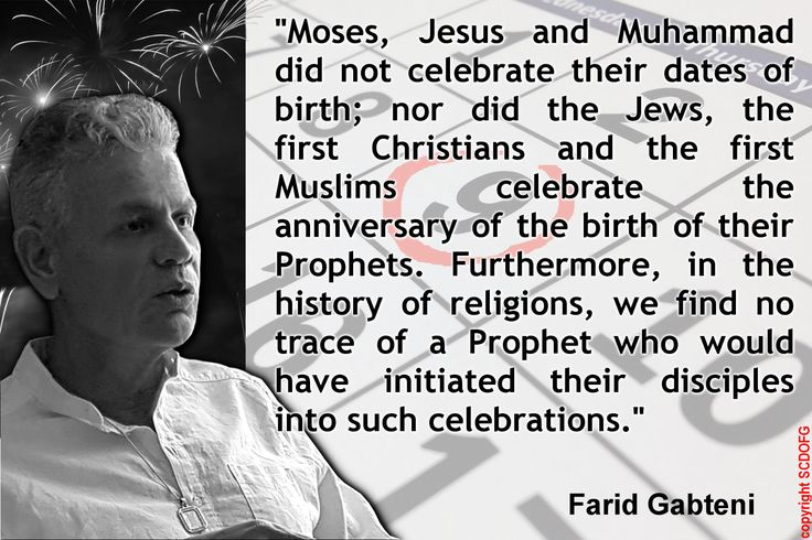 """Moses, Jesus and Muhammad did not celebrate their dates of birth; nor did the Jews, the first Christians and the first Muslims celebrate the anniversary of the birth of their Prophets. Furthermore, in the history of religions, we find no trace of a Prophet who would have initiated their disciples into such celebrations. "" (Farid Gabteni)"