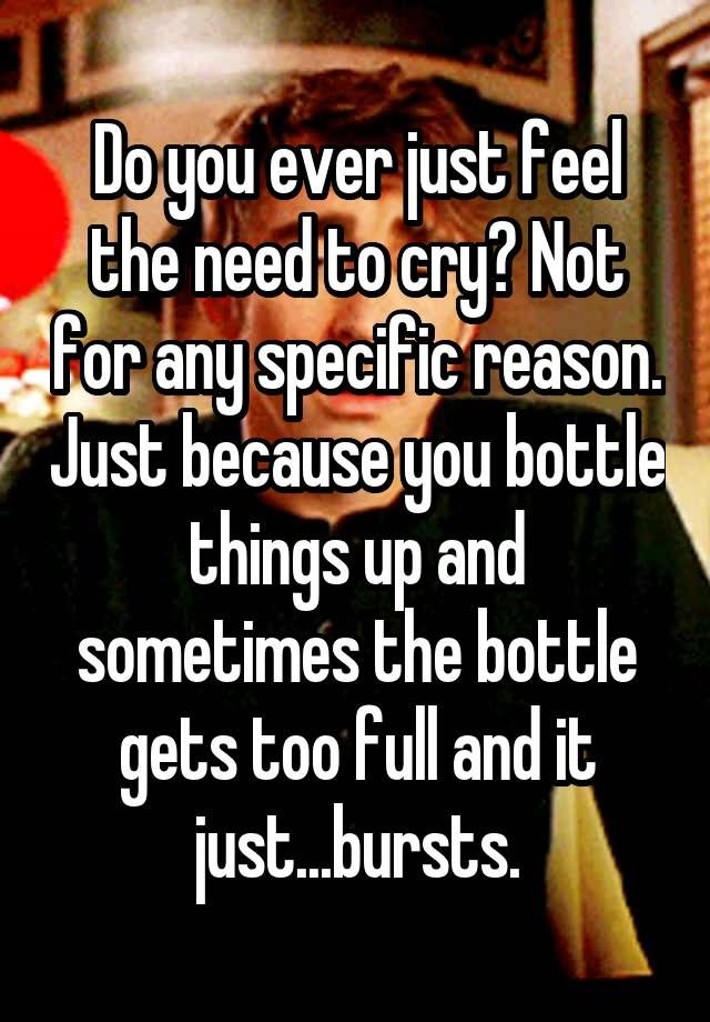 """Do you ever just feel the need to cry? Not for any specific reason. Just because you bottle things up and sometimes the bottle gets too full and it just...bursts."""