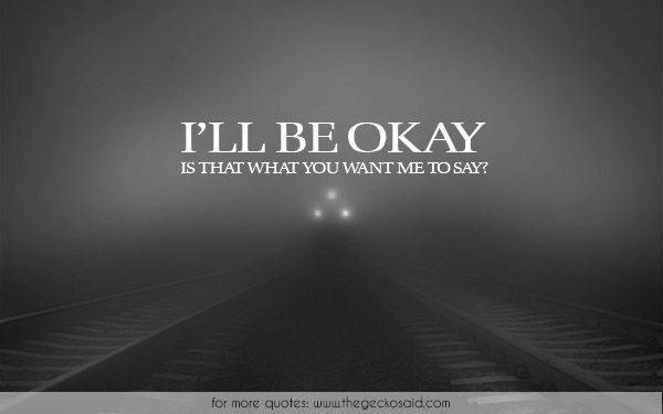 I'll be okay. Is that what you want me to say?  #okay #quotes #sadness #say #suicide #want #what  ©2016 The Gecko Said – Beautiful Quotes