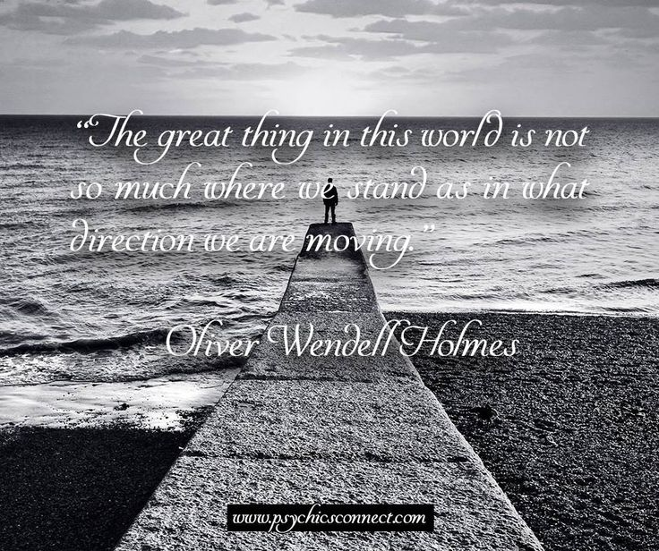 """""""The great thing in this world is not so much where we stand as in what direction we are moving."""" - Oliver Wendell Holmes"""