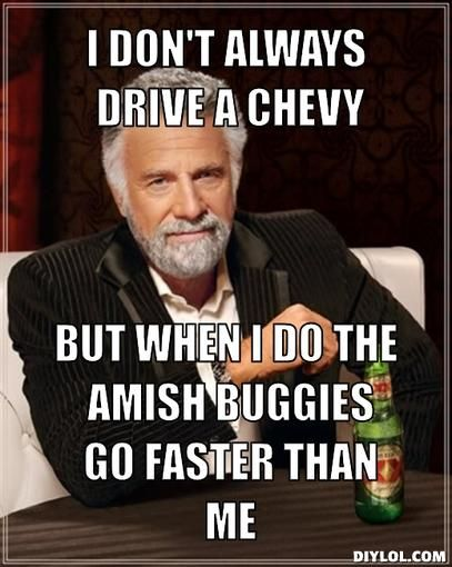 I don't always drive a Chevy, But when i do the amish buggies go faster than me