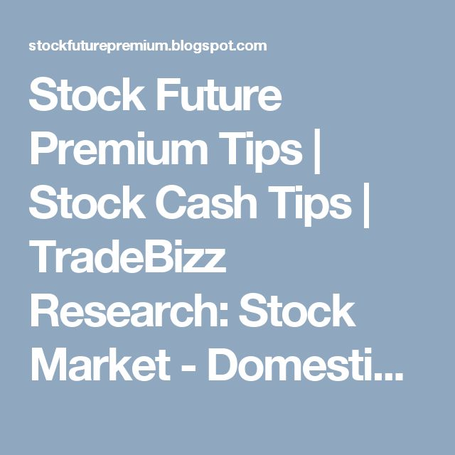 Stock Future Premium Tips | Stock Cash Tips | TradeBizz Research: Stock Market - Domestic Indices | Global Indices |...