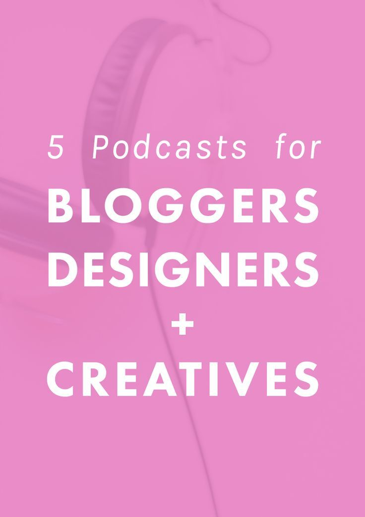 5 Podcasts for Bloggers, Designers, + Creatives