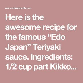 """Here is the awesome recipe for the famous """"Edo Japan"""" Teriyaki sauce.  Ingredients:  1/2 cup part Kikkoman Teriyaki Marinade & Sauce 1/2 cup part white sugar 2 cups parts water 3-4 Tbsp corn starch (as needed for thickening)   Directions:  Place Kikkoman Teriyaki Marinade & Sauce in a medium sized pot. Add water. Add sugar. Place on high and bring to a boil, stirring occasionally. After all the sugar is dissolved and the mixture is boiling, dissolve cornstarch in a small amount of water and…"""