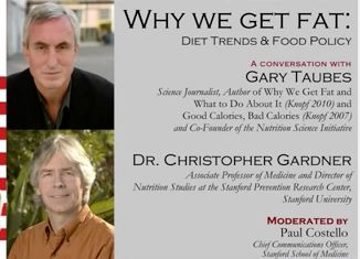 Why We Get Fat: Diet Trends and Food Policy - Stanford Medicine - Published on Dec 12, 2012 Gary Taubes, Science Journalist and Dr. Christopher Gardner, Associate Professor of Medicine and the Director of Nutrition Studies at the Stanford Prevention Research Center, November 27, 2012