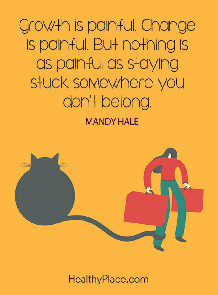 Positive Quote: Growth is painful. Change is painful. But nothing is as painful as staying stuck somewhere you don't belong – Mandy Hale. www.HealthyPlace.com