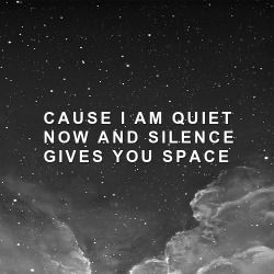 I am so afraid, of what you have to say, cause I am quiet now, and silence gives you space