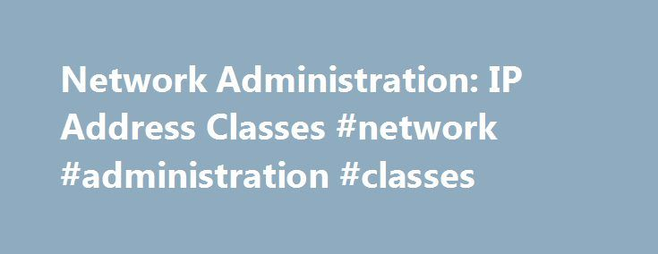 Network Administration: IP Address Classes #network #administration #classes http://namibia.remmont.com/network-administration-ip-address-classes-network-administration-classes/  # Network Administration: IP Address Classes The IP protocol defines five different address classes: A, B, C, D, and E. Each of the first three classes, A C, uses a different size for the network ID and host ID portion of the address. Class D is for a special type of address called a multicast address. Class E is an…