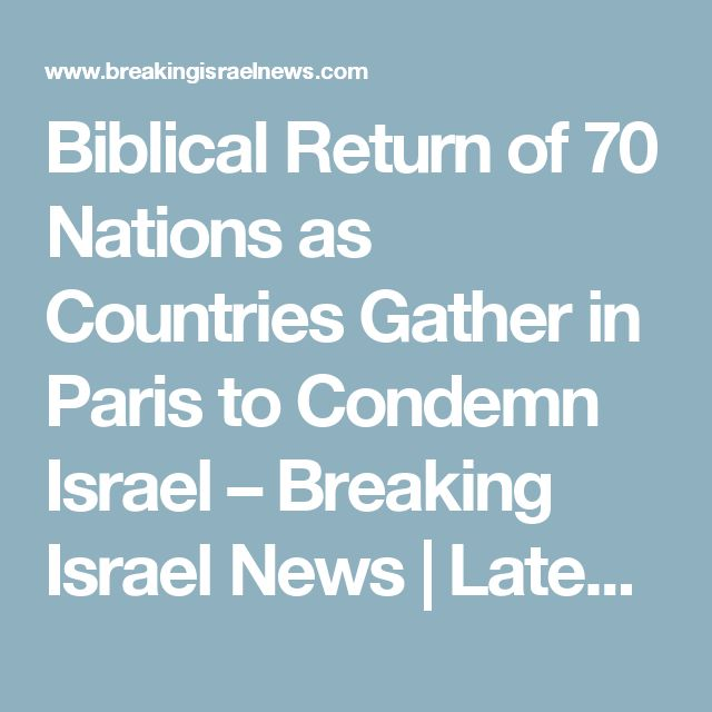 Biblical Return of 70 Nations as Countries Gather in Paris to Condemn Israel – Breaking Israel News | Latest News. Biblical Perspective.