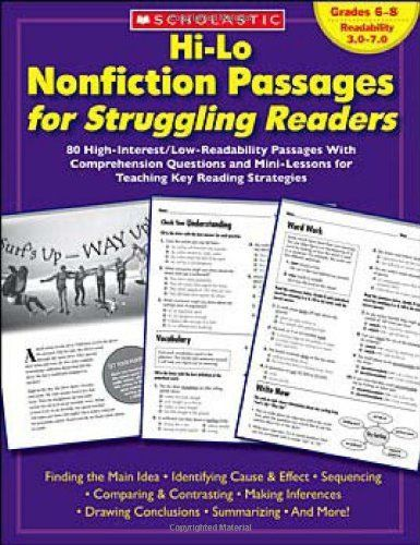 Hi-Lo Nonfiction Passages for Struggling Readers: Grades 6-8: 80 High-Interest/Low-Readability Passages With Comprehension Questions and Mini-Lessons for Teaching Key Reading Strategies by Maria Chang. $21.11. Publication: February 1, 2007. Publisher: Scholastic Teaching Resources (Teaching (February 1, 2007). Reading level: Ages 11 and up