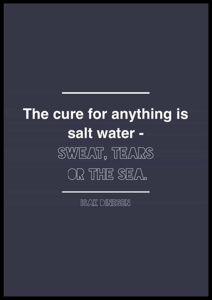 10 Quotes to Live By Isak Dinesen quote. Quotes about salt water. Sea quotes. The cure for anything is salt water: Sweat, Tears, or the Sea.