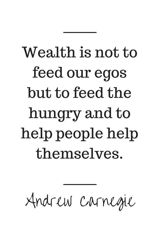 Wealth is not to feed our egos but to feed the hungry and to help people help themselves. - Andrew Carnegie