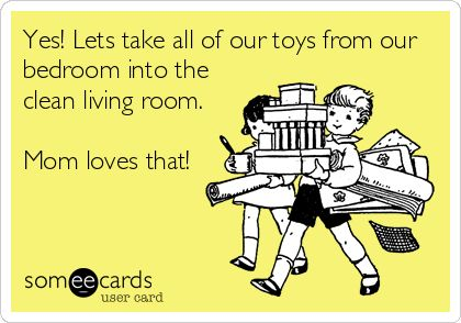 Yes! Lets take all of our toys from our bedroom into the clean living room. Mom loves that!