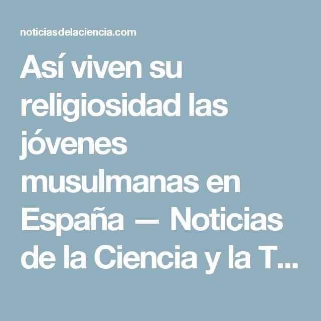 Así viven su religiosidad las jóvenes musulmanas en España — Noticias de la Ciencia y la Tecnología (Amazings® / NCYT®)