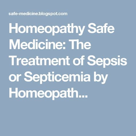 Homeopathy Safe Medicine: The Treatment of Sepsis or Septicemia by Homeopath...