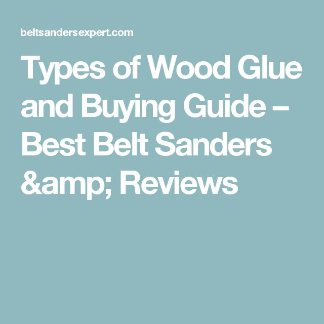 Types of Wood Glue and Buying Guide – Best Belt Sanders & Reviews