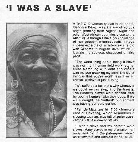"""""""I WAS A SLAVE"""" This was Cuba. Slavery was not just in the U.S. Most places in North, Central and South America that had plantation economics relied heavily on slavery. Nor, for that matter, were all slaves from Africa. Nor were all slave holders white. Slavery is a universal curse. And it continues today."""