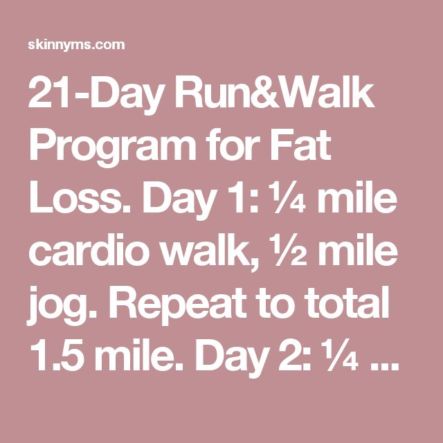 21-Day Run&Walk Program for Fat Loss.  Day 1:¼ mile cardio walk, ½ mile jog. Repeat to total 1.5 mile.  Day 2:¼ mile cardio walk, ½ mile jog. Repeat to total 1.5 mile.  Day 3:¼ mile cardio walk, ¾ mile jog. Repeat to total 2 miles.  Day 4:¼ mile cardio walk, ¾ mile jog. Repeat to total 2 miles.  Day 5:Rest.  Day 6:¼ mile cardio walk, ¼ mile run. Repeat for 12 minutes.  Day 7:¼ mile cardio walk, ½ mile jog, ¼ mile cardio walk, ¼ mile run. Repeat for 15 minutes.  Day 8:¾ mile jog, ¼ m
