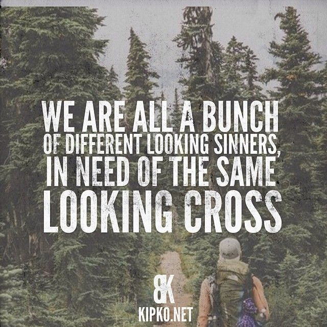 We are all a bunch of different looking sinners in need of the same looking cross.