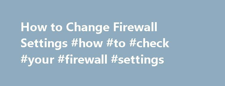 How to Change Firewall Settings #how #to #check #your #firewall #settings http://fiji.remmont.com/how-to-change-firewall-settings-how-to-check-your-firewall-settings/  # How to Change Firewall Settings A firewall is a security utility designed to thwart electronic access to a network. Firewalls are absolutely necessary because, without one, your computer is prone to being exposed to Trojans, mal-ware, spy-ware and other kinds of viral infections. However, in some situations it is helpful to…